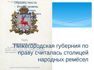 Нижегородская губерния по праву считалась столицей народных ремёсел