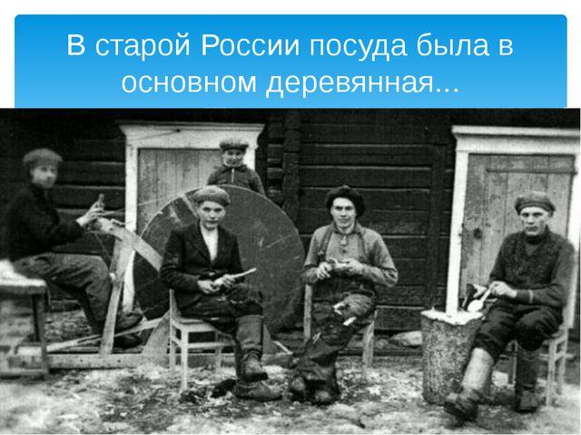 В старой России посуда была в основном деревянная...