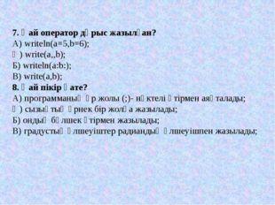 7. Қай оператор дұрыс жазылған? А) writeln(a=5,b=6); Ә) write(a,,b); Б) write