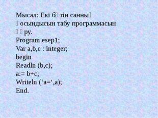 Мысал: Екі бүтін санның қосындысын табу программасын құру. Program esep1; Var