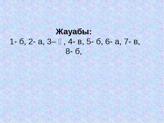 Жауабы: 1- б, 2- а, 3– ә, 4- в, 5- б, 6- а, 7- в, 8- б,