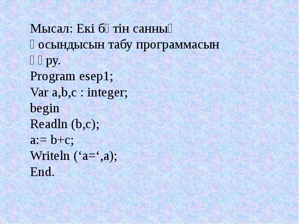 Мысал: Екі бүтін санның қосындысын табу программасын құру. Program esep1; Var...