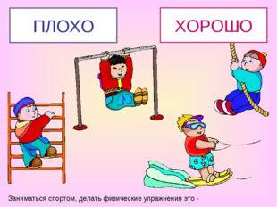 Заниматься спортом, делать физические упражнения это - ХОРОШО ПЛОХО