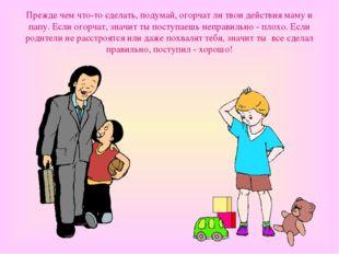 Прежде чем что-то сделать, подумай, огорчат ли твои действия маму и папу. Есл