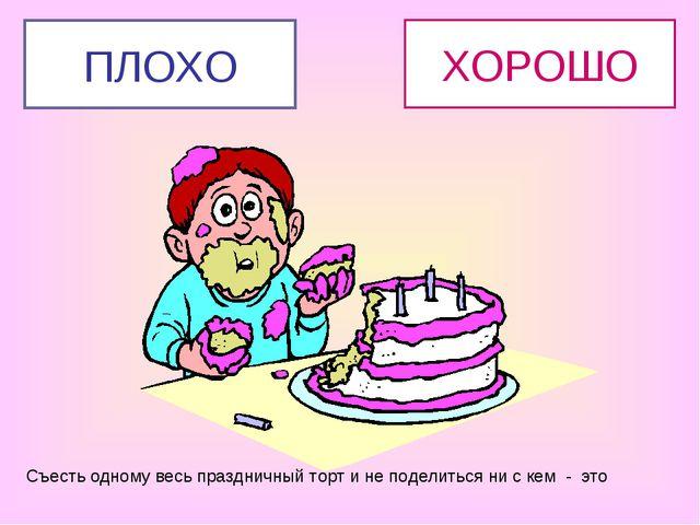 Съесть одному весь праздничный торт и не поделиться ни с кем - это ХОРОШО ПЛОХО