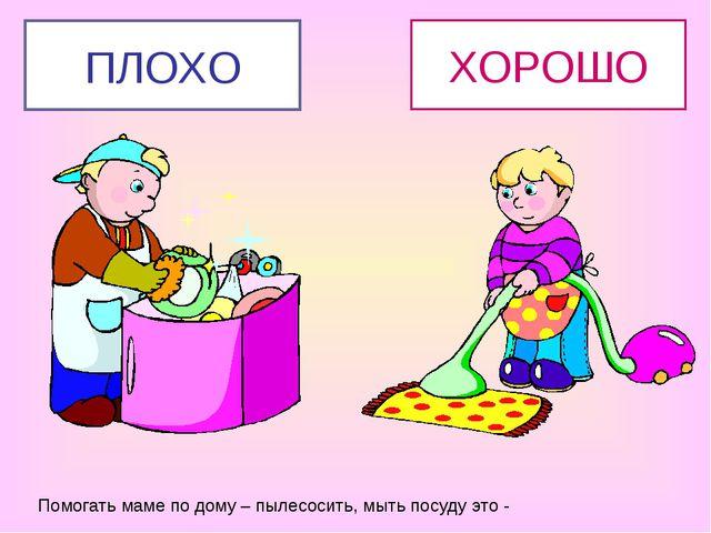 Помогать маме по дому – пылесосить, мыть посуду это - ХОРОШО ПЛОХО