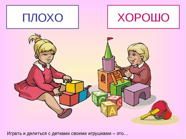 Играть и делиться с детками своими игрушками – это… ХОРОШО ПЛОХО