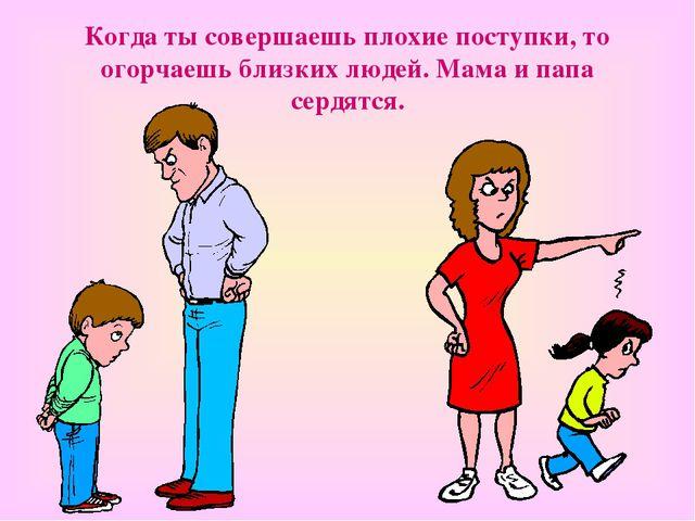 Когда ты совершаешь плохие поступки, то огорчаешь близких людей. Мама и папа...