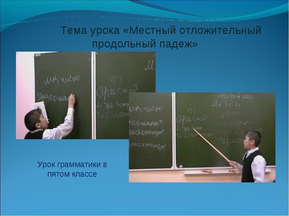 Тема урока «Местный отложительный продольный падеж» Урок грамматики в пятом...