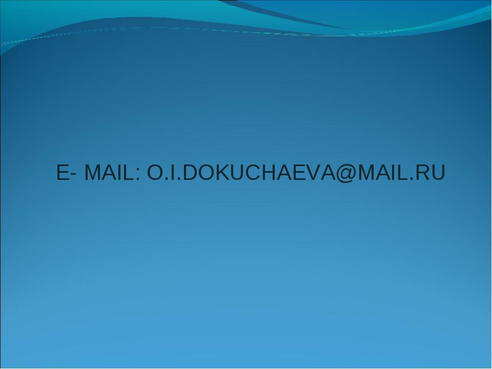 E- MAIL: O.I.DOKUCHAEVA@MAIL.RU