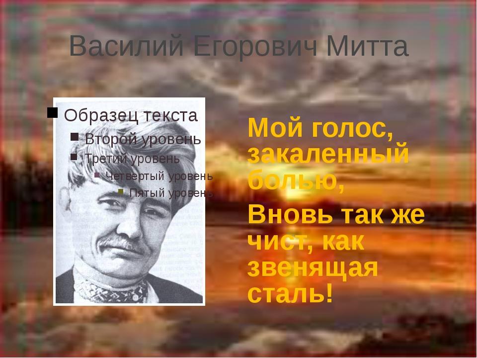 Василий Егорович Митта Мой голос, закаленный болью, Вновь так же чист, как зв...