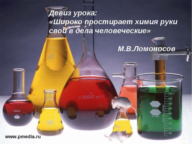 www.pmedia.ru Девиз урока: «Широко простирает химия руки свои в дела человече...