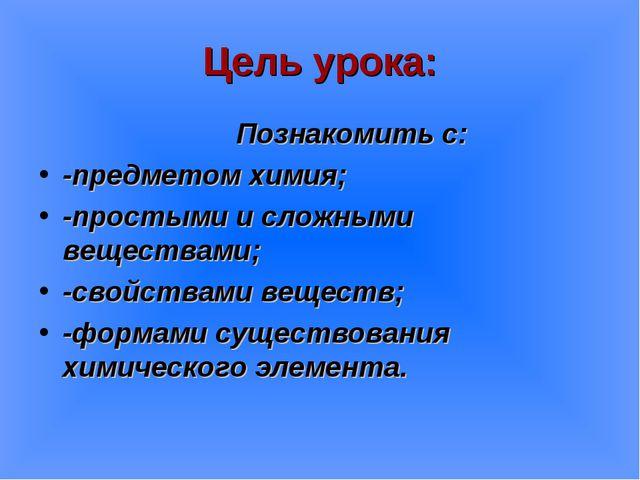 Цель урока: Познакомить с: -предметом химия; -простыми и сложными веществами;...