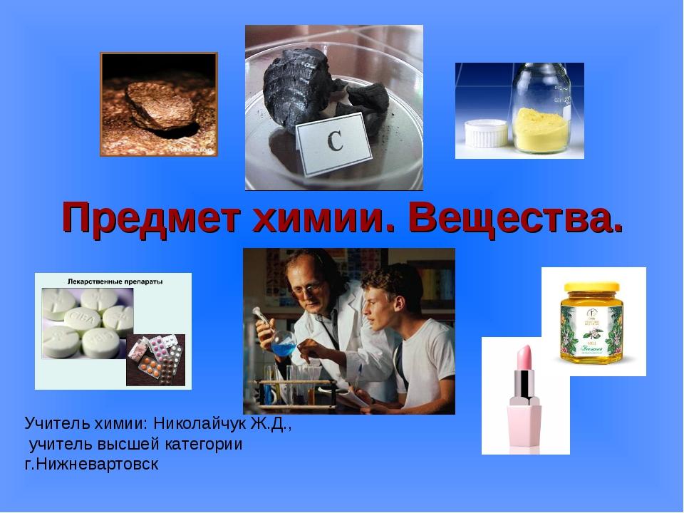 Предмет химии. Вещества. Учитель химии: Николайчук Ж.Д., учитель высшей катег...
