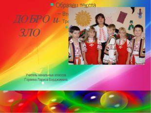 ДОБРО и ЗЛО Учитель начальных классов Горяева Лариса Борджиевна