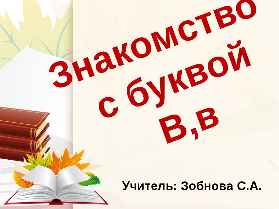 Знакомство с буквой В,в Учитель: Зобнова С.А.