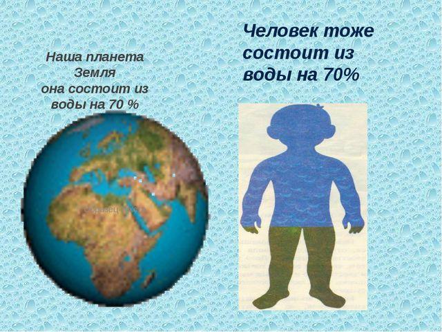 Наша планета Земля она состоит из воды на 70 % Человек тоже состоит из воды н...
