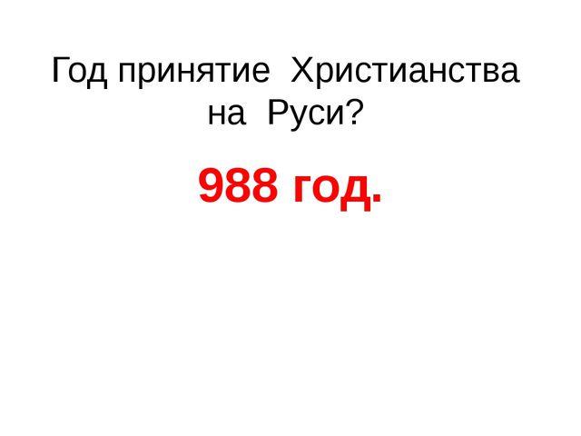 Год принятие Христианства на Руси? 988 год.