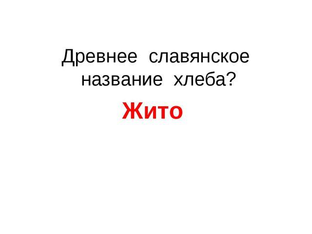 Древнее славянское название хлеба? Жито