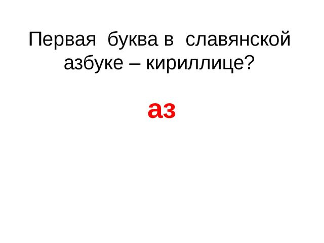 Первая буква в славянской азбуке – кириллице? аз