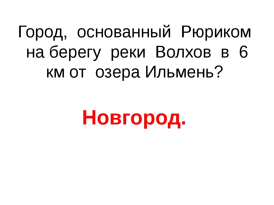 Город, основанный Рюриком на берегу реки Волхов в 6 км от озера Ильмень? Новг...
