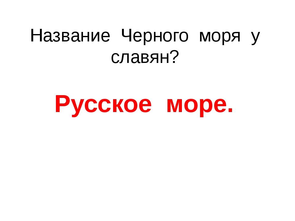 Название Черного моря у славян? Русское море.