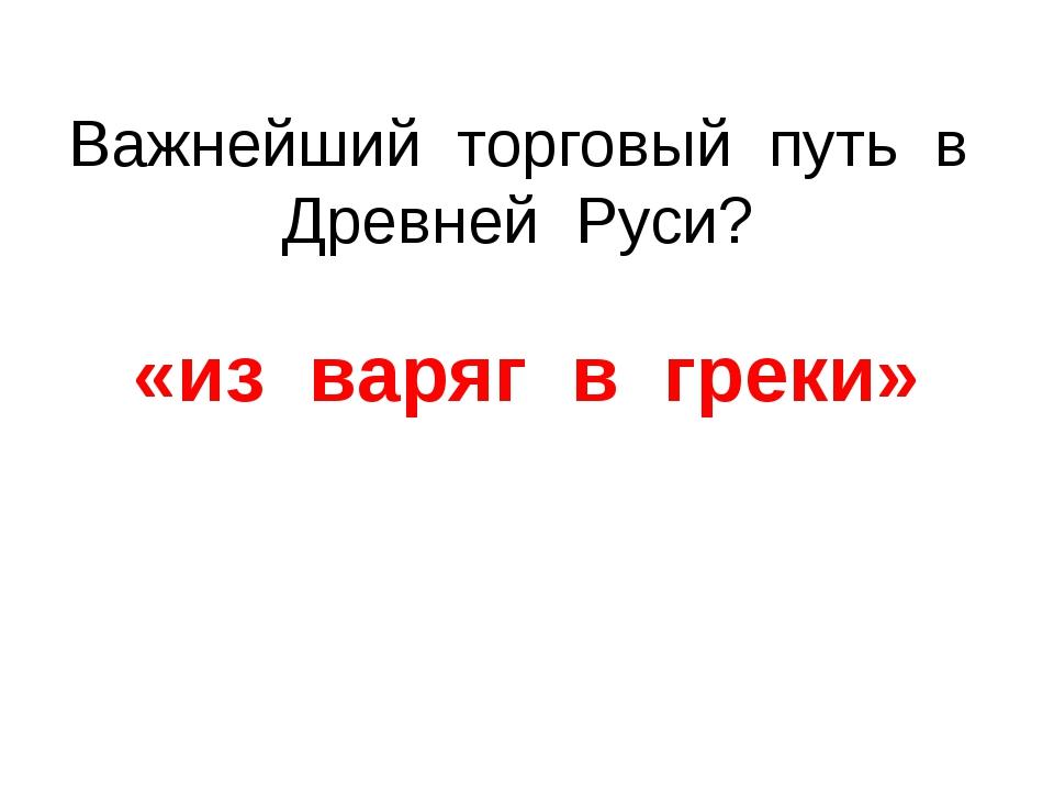 Важнейший торговый путь в Древней Руси? «из варяг в греки»