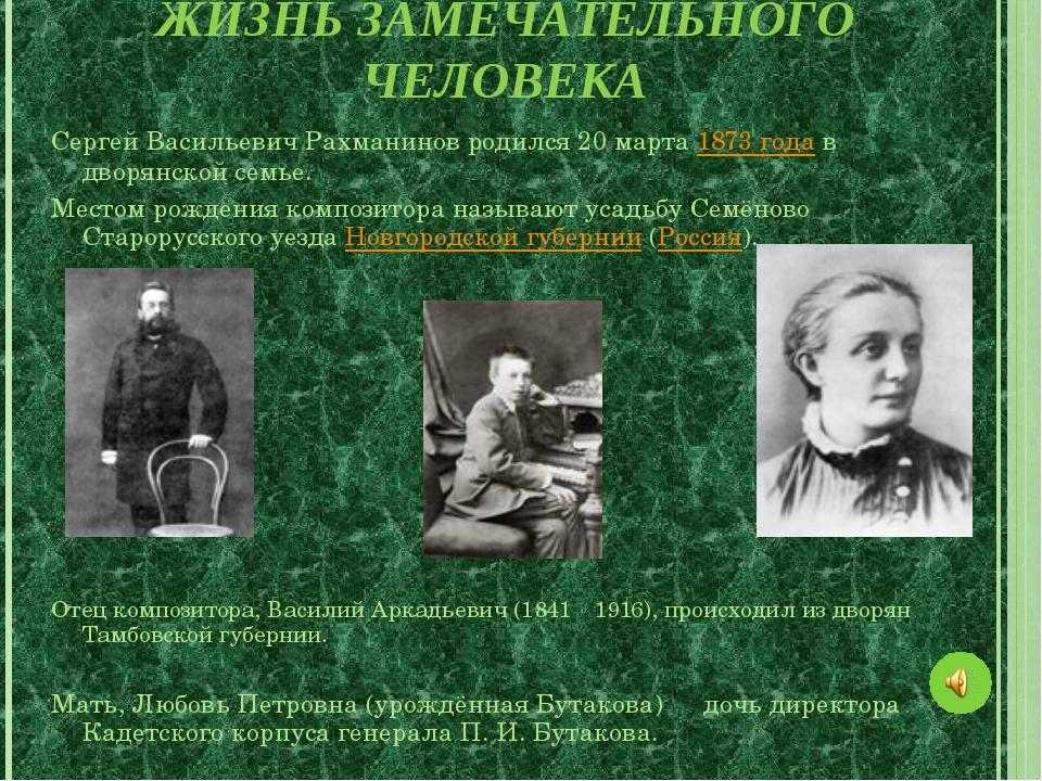 ЖИЗНЬ ЗАМЕЧАТЕЛЬНОГО ЧЕЛОВЕКА Сергей Васильевич Рахманинов родился 20 марта 1...