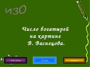 Число богатырей на картине В. Васнецова. Подглядеть Списать Спасение