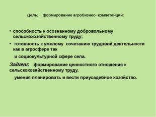 Цель: формирование агробизнес- компетенции: способность к осознанному доброво