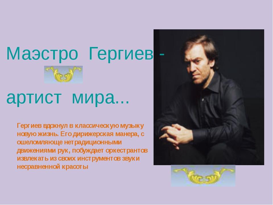 Маэстро Гергиев - артист мира... Гергиев вдохнул в классическую музыку новую...