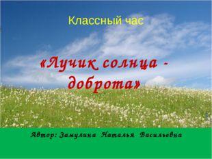 Классный час Автор: Замулина Наталья Васильевна «Лучик солнца - доброта»