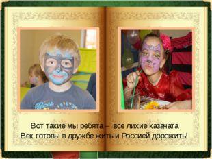 Вот такие мы ребята – все лихие казачата Век готовы в дружбе жить и Россией д