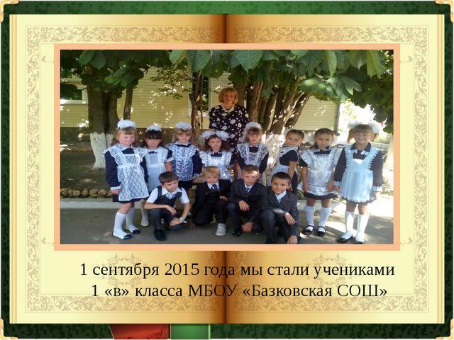 1 сентября 2015 года мы стали учениками 1 «в» класса МБОУ «Базковская СОШ»