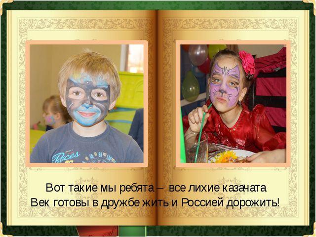 Вот такие мы ребята – все лихие казачата Век готовы в дружбе жить и Россией д...