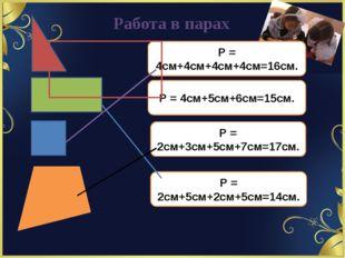 Работа в парах Р = 4см+4см+4см+4см=16см. Р = 4см+5см+6см=15см. Р = 2см+3см+5с