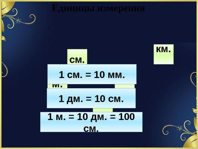 Единицы измерения см. км. дм. м. мм. 1 см. = 10 мм. 1 дм. = 10 см. 1 м. = 10...