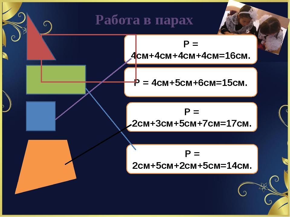 Работа в парах Р = 4см+4см+4см+4см=16см. Р = 4см+5см+6см=15см. Р = 2см+3см+5с...