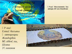 ҚР-ның Мемлекеттік Туы авторы Шәкен Ниязбеков ҚР-ның Елтаңбасының авторлары Ж
