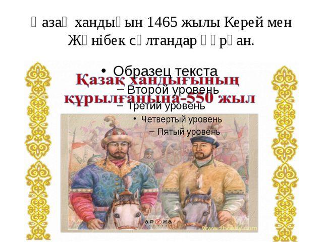 Қазақ хандығын 1465 жылы Керей мен Жәнібек сұлтандар құрған.