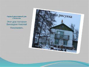Первый двухэтажный дом с балконом. Этот дом построил Винокуров Николай Никола