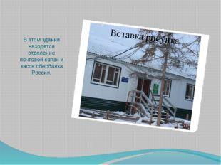 В этом здании находятся отделение почтовой связи и касса сбербанка России.