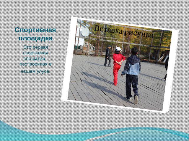 Спортивная площадка Это первая спортивная площадка, построенная в нашем улусе.