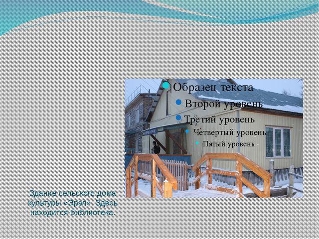 Здание сельского дома культуры «Эрэл». Здесь находится библиотека.