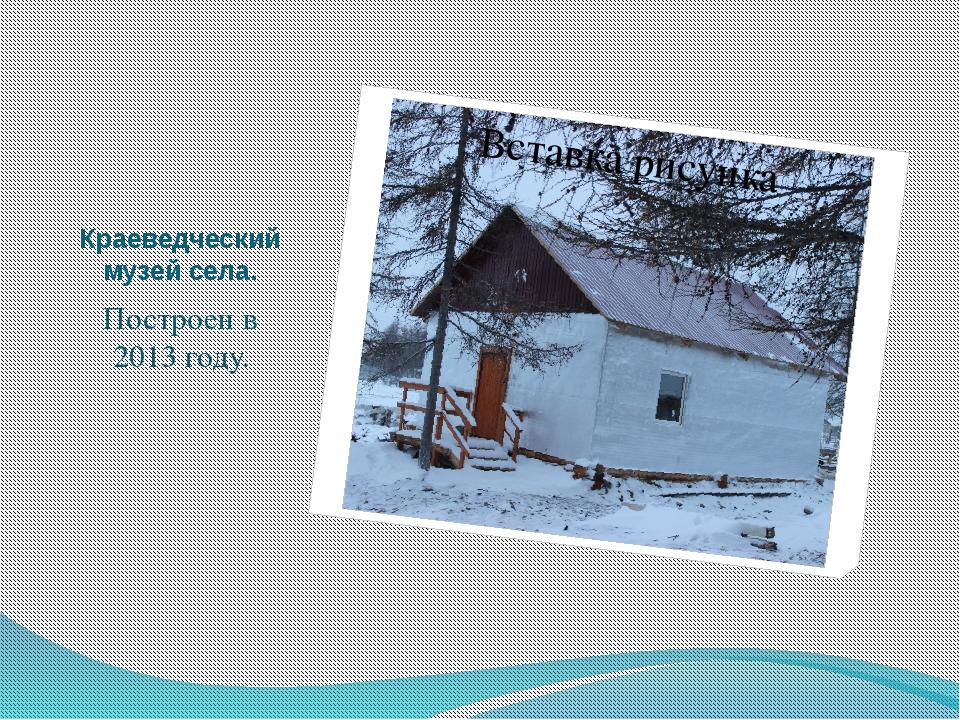 Краеведческий музей села. Построен в 2013 году.