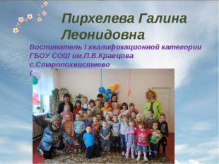 Пирхелева Галина Леонидовна Воспитатель I квалификационной категории ГБОУ СОШ