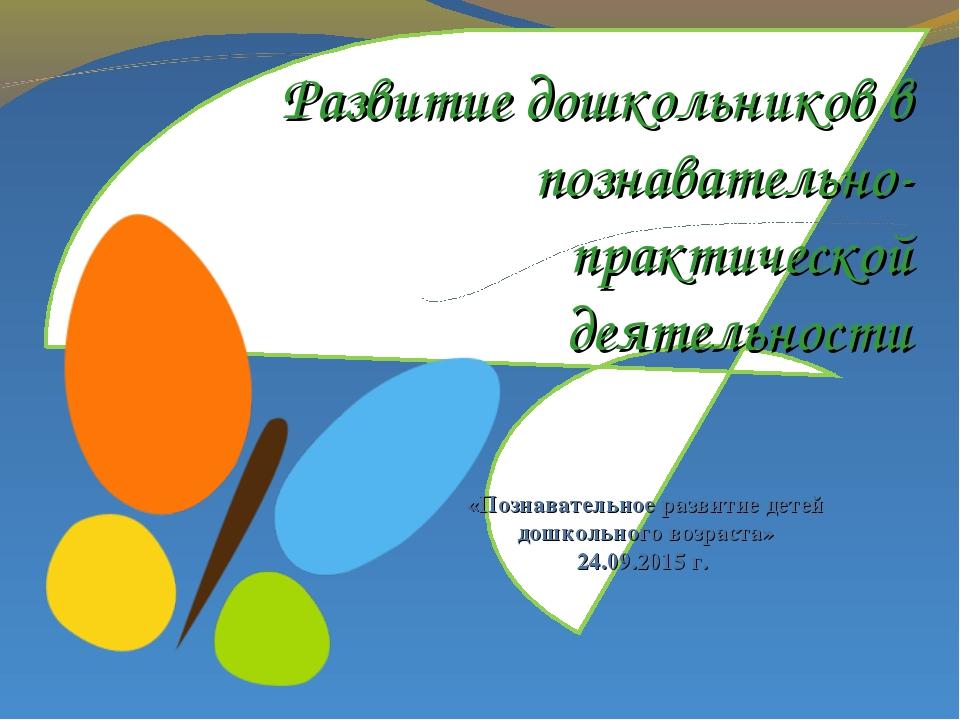Развитие дошкольников в познавательно-практической деятельности «Познавательн...