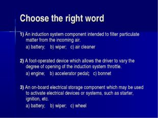 Choose the right word 1) An induction system component intended to filter par