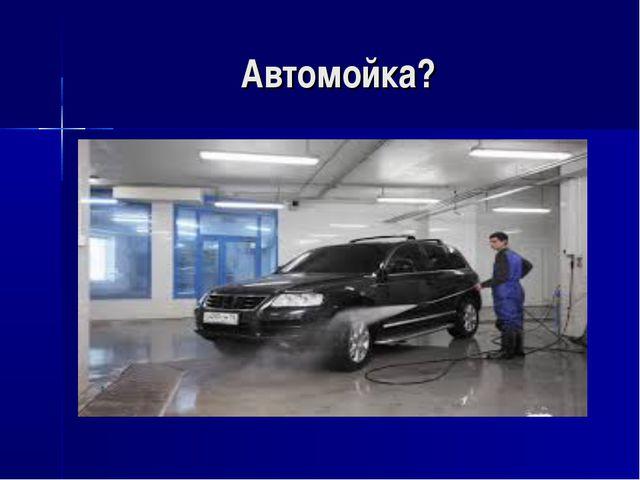 Автомойка?