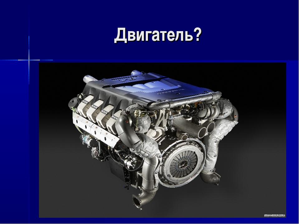 Двигатель?